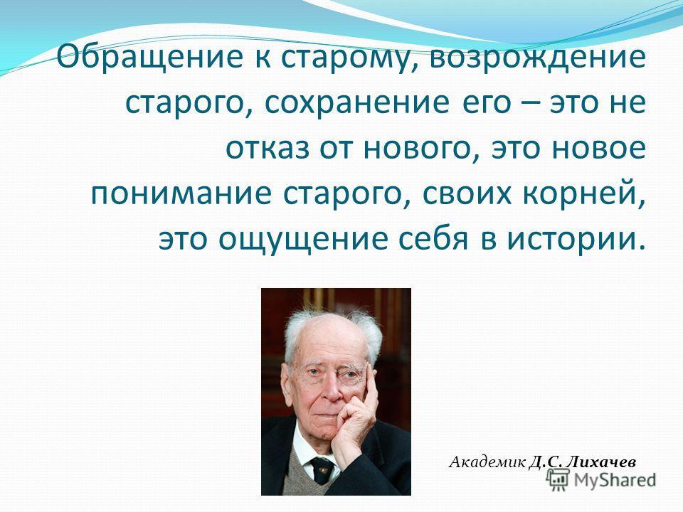 Обращение к старому, возрождение старого, сохранение его – это не отказ от нового, это новое понимание старого, своих корней, это ощущение себя в истории. Академик Д.С. Лихачев