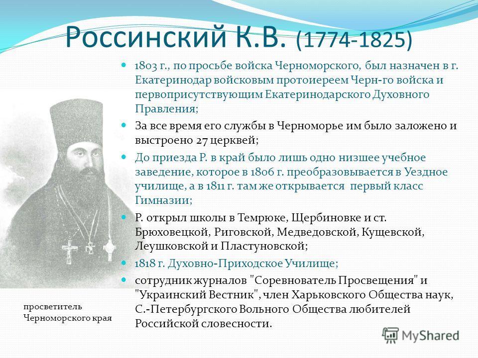 Россинский К.В. (1774-1825) 1803 г., по просьбе войска Черноморского, был назначен в г. Екатеринодар войсковым протоиереем Черн-го войска и первоприсутствующим Екатеринодарского Духовного Правления; За все время его службы в Черноморье им было заложе