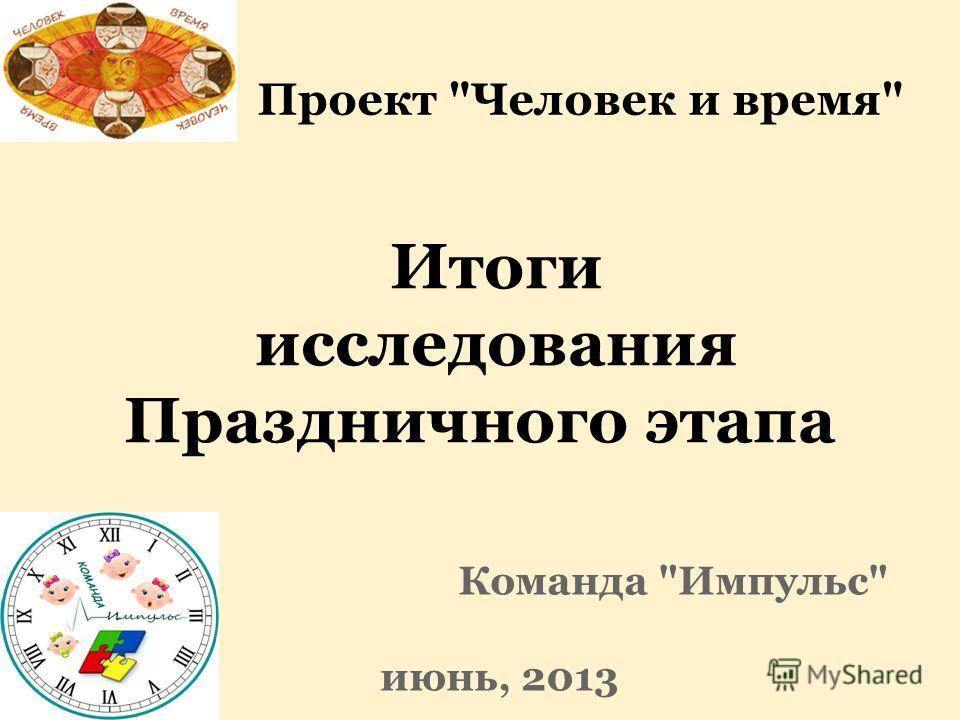 Итоги исследования Праздничного этапа Команда Импульс июнь, 2013 Проект Человек и время