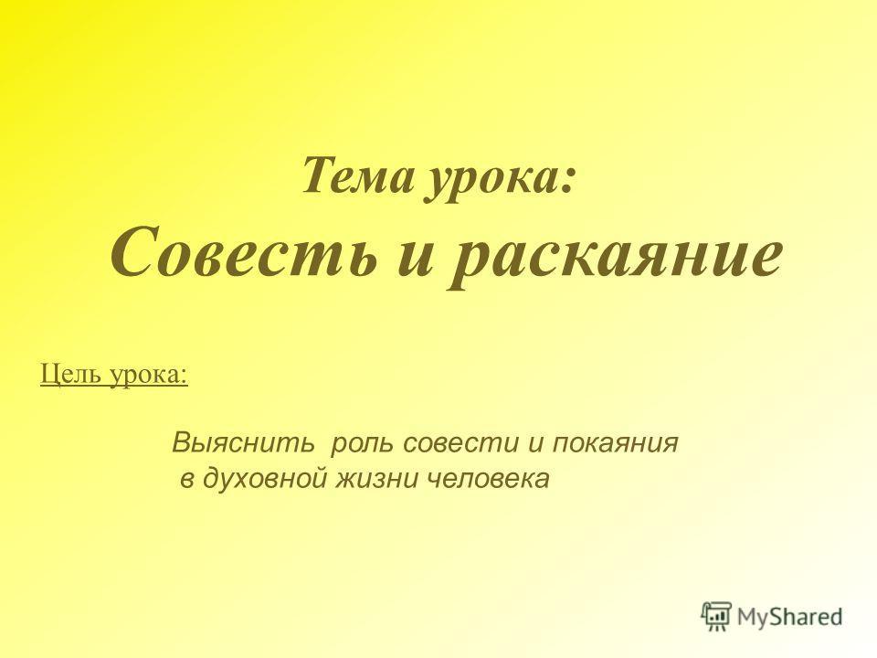 Тема урока : Совесть и раскаяние Цель урока : Выяснить роль совести и покаяния в духовной жизни человека