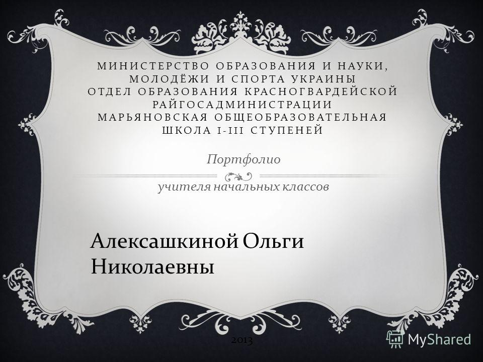 МИНИСТЕРСТВО ОБРАЗОВАНИЯ И НАУКИ, МОЛОДЁЖИ И СПОРТА УКРАИНЫ ОТДЕЛ ОБРАЗОВАНИЯ КРАСНОГВАРДЕЙСКОЙ РАЙГОСАДМИНИСТРАЦИИ МАРЬЯНОВСКАЯ ОБЩЕОБРАЗОВАТЕЛЬНАЯ ШКОЛА I-III СТУПЕНЕЙ Портфолио учителя начальных классов Алексашкиной Ольги Николаевны 2013