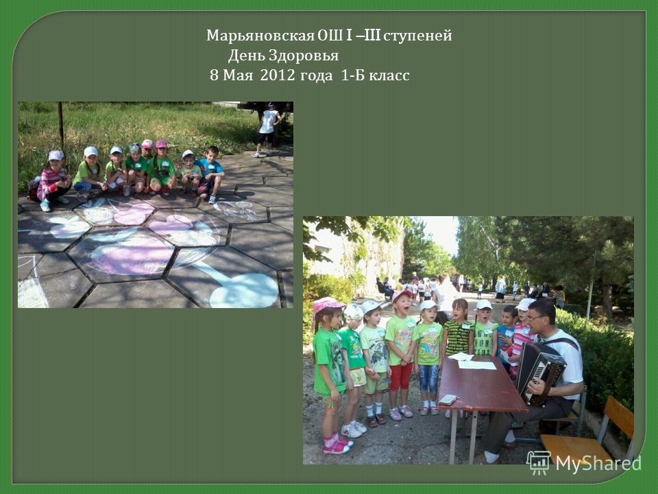Марьяновская ОШ I –III ступеней День Здоровья 8 Мая 2012 года 1- Б класс