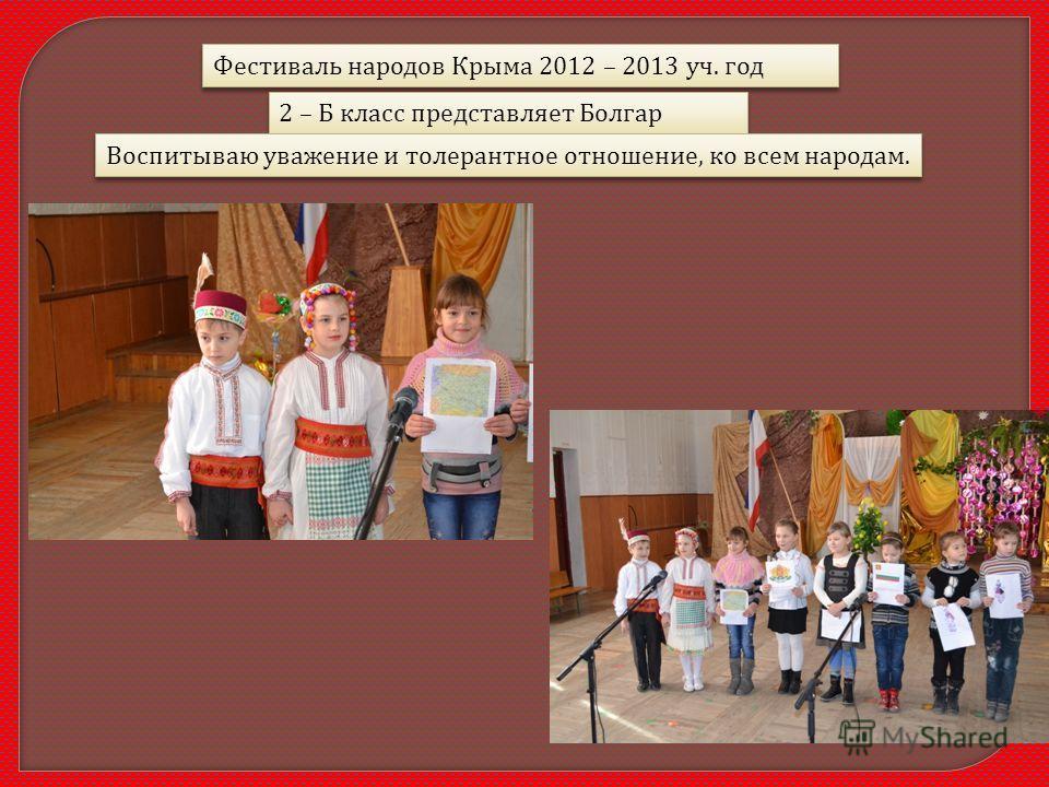 Фестиваль народов Крыма 2012 – 2013 уч. год 2 – Б класс представляет Болгар Воспитываю уважение и толерантное отношение, ко всем народам.