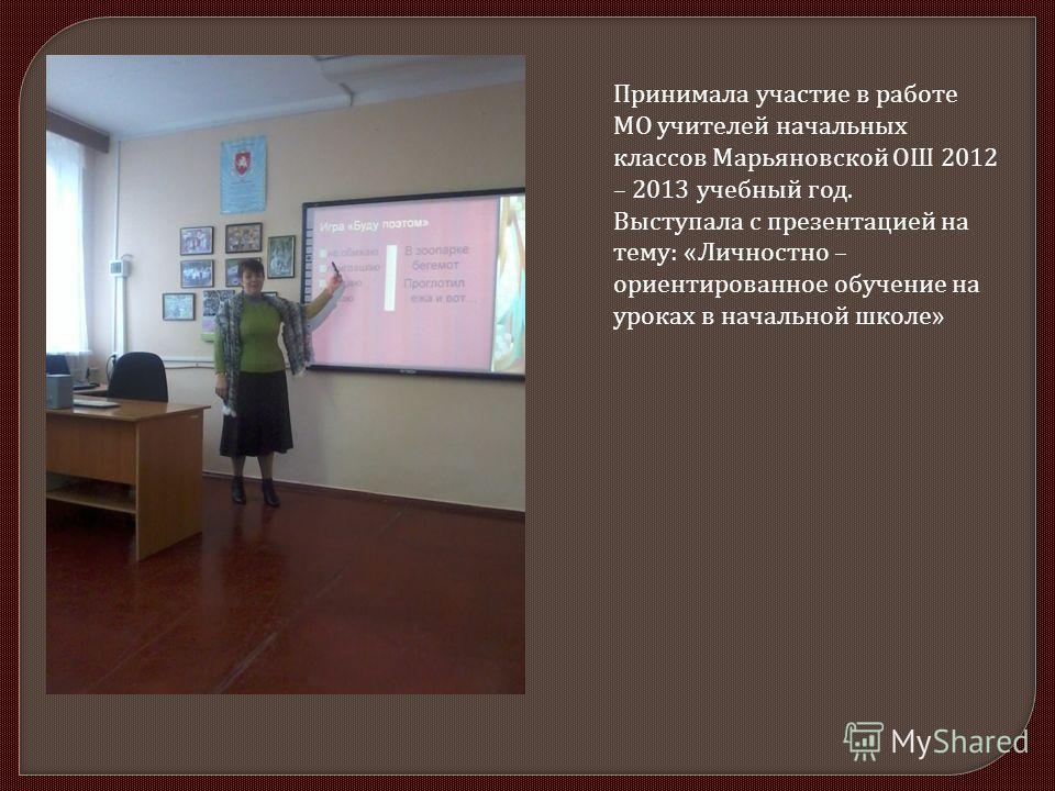 Принимала участие в работе МО учителей начальных классов Марьяновской ОШ 2012 – 2013 учебный год. Выступала с презентацией на тему : « Личностно – ориентированное обучение на уроках в начальной школе »