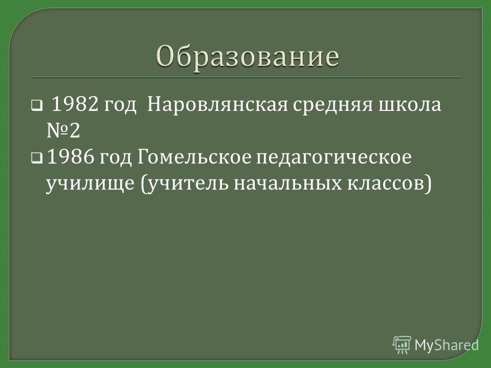 1982 год Наровлянская средняя школа 2 1986 год Гомельское педагогическое училище ( учитель начальных классов )
