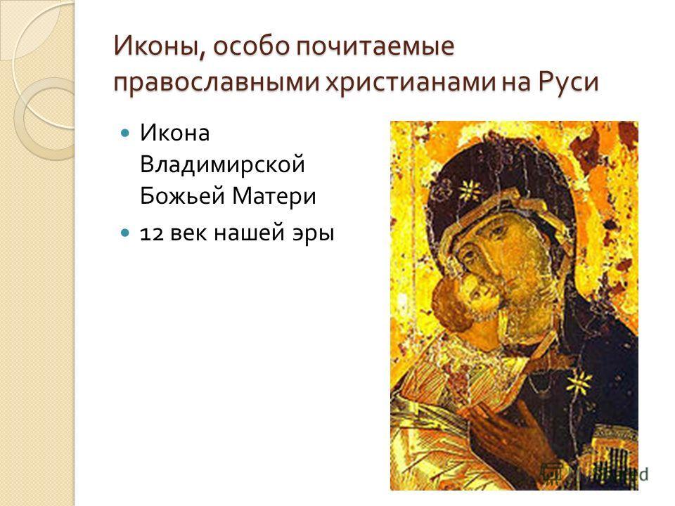 Иконы, особо почитаемые православными христианами на Руси Икона Владимирской Божьей Матери 12 век нашей эры