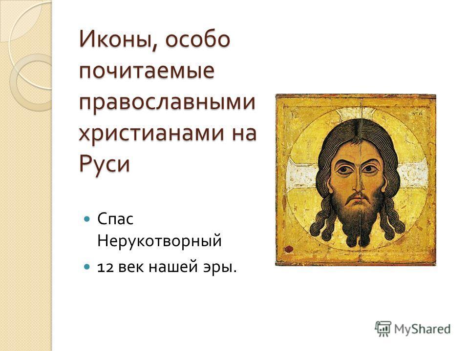Иконы, особо почитаемые православными христианами на Руси Спас Нерукотворный 12 век нашей эры.