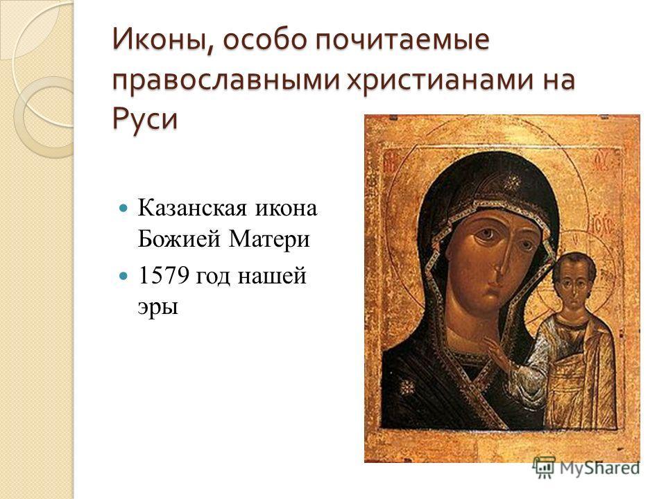 Иконы, особо почитаемые православными христианами на Руси Казанская икона Божией Матери 1579 год нашей эры