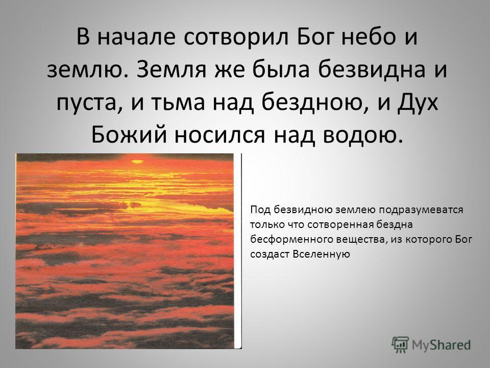 В начале сотворил Бог небо и землю. Земля же была безвидна и пуста, и тьма над бездною, и Дух Божий носился над водою. Под безвидною землею подразумеватся только что сотворенная бездна бесформенного вещества, из которого Бог создаст Вселенную