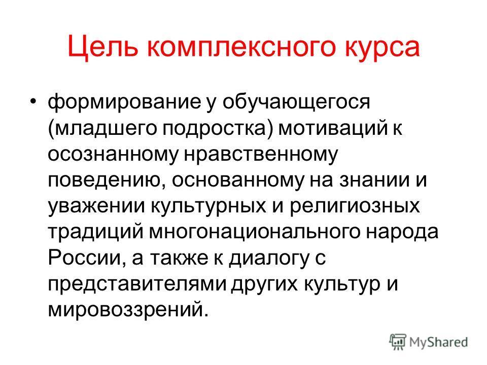 Цель комплексного курса формирование у обучающегося (младшего подростка) мотиваций к осознанному нравственному поведению, основанному на знании и уважении культурных и религиозных традиций многонационального народа России, а также к диалогу с предста