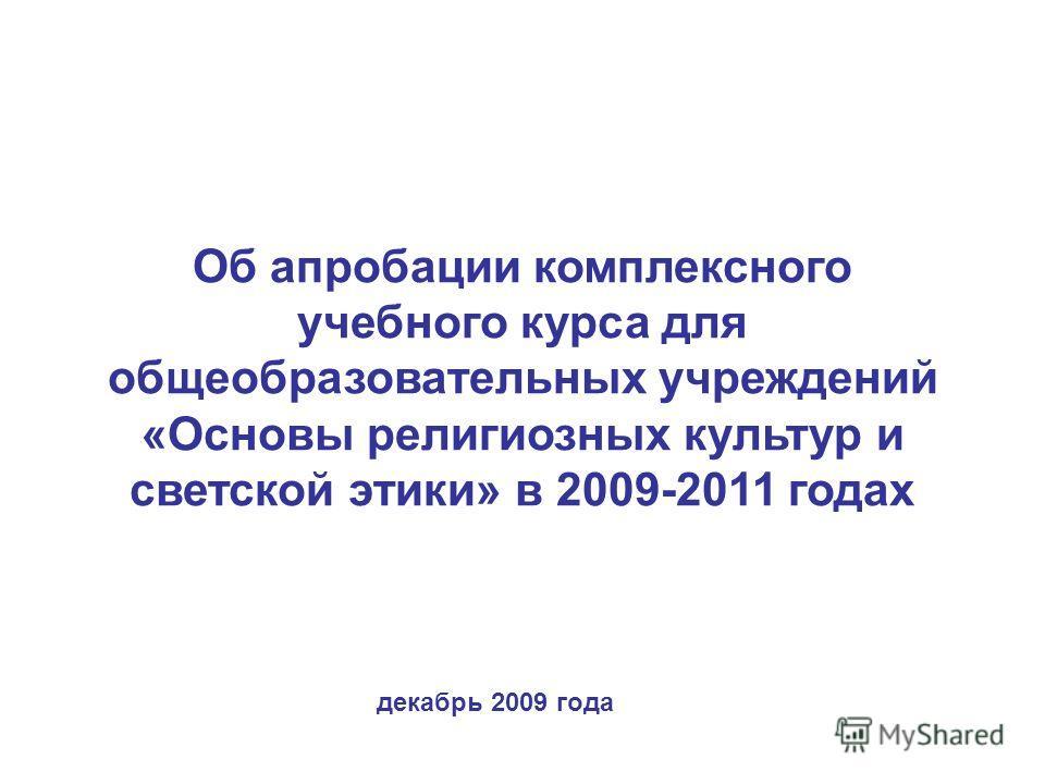 Об апробации комплексного учебного курса для общеобразовательных учреждений «Основы религиозных культур и светской этики» в 2009-2011 годах декабрь 2009 года