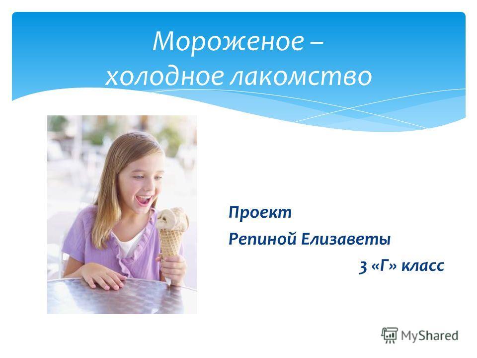 Мороженое – холодное лакомство Проект Репиной Елизаветы 3 «Г» класс