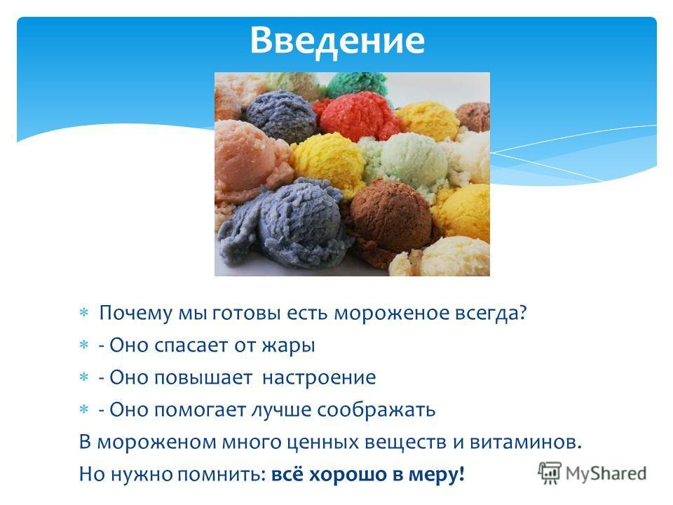 Почему мы готовы есть мороженое всегда? - Оно спасает от жары - Оно повышает настроение - Оно помогает лучше соображать В мороженом много ценных веществ и витаминов. Но нужно помнить: всё хорошо в меру! Введение