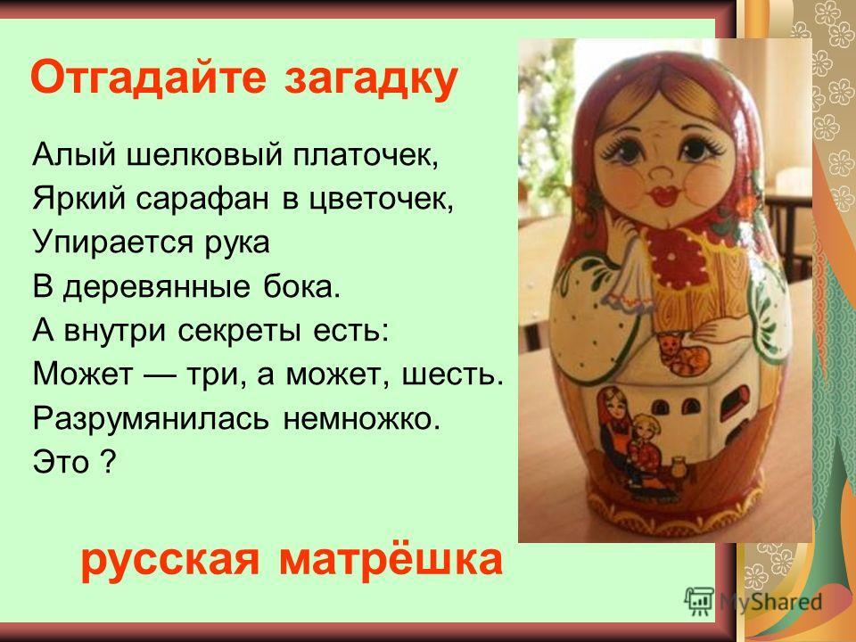 Отгадайте загадку Алый шелковый платочек, Яркий сарафан в цветочек, Упирается рука В деревянные бока. А внутри секреты есть: Может три, а может, шесть. Разрумянилась немножко. Это ? русская матрёшка
