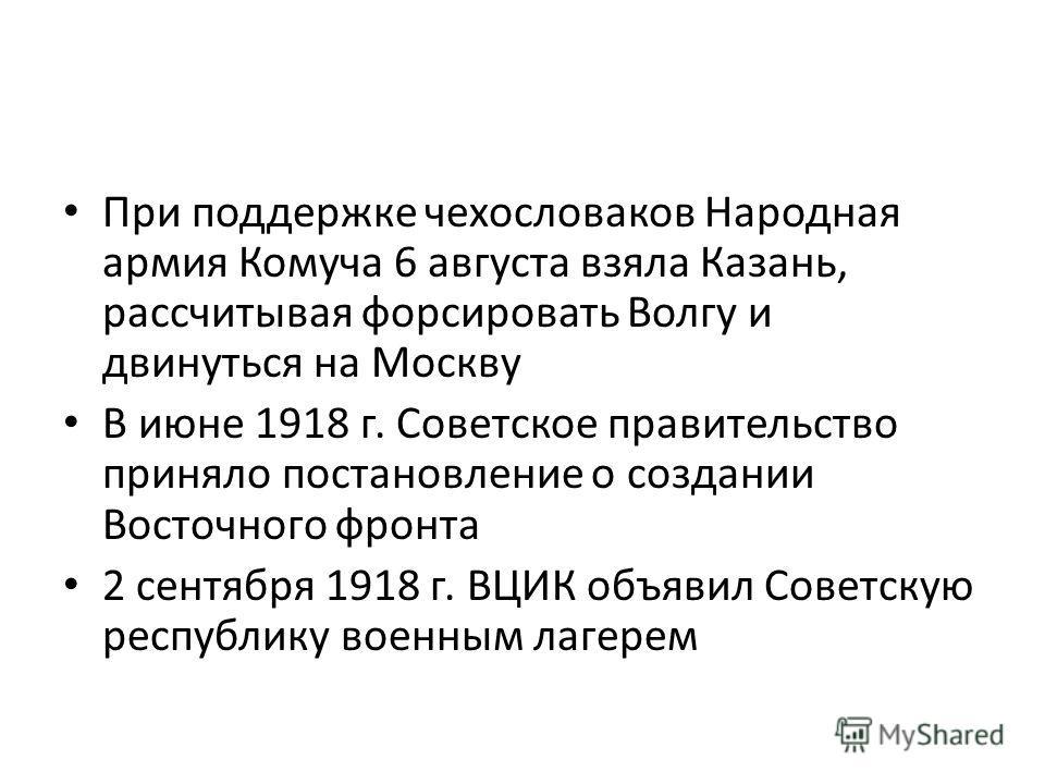 При поддержке чехословаков Народная армия Комуча 6 августа взяла Казань, рассчитывая форсировать Волгу и двинуться на Москву В июне 1918 г. Советское правительство приняло постановление о создании Восточного фронта 2 сентября 1918 г. ВЦИК объявил Сов