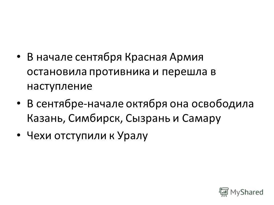 В начале сентября Красная Армия остановила противника и перешла в наступление В сентябре-начале октября она освободила Казань, Симбирск, Сызрань и Самару Чехи отступили к Уралу