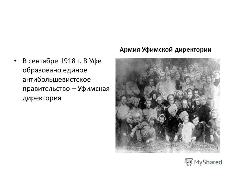 В сентябре 1918 г. В Уфе образовано единое антибольшевистское правительство – Уфимская директория Армия Уфимской директории