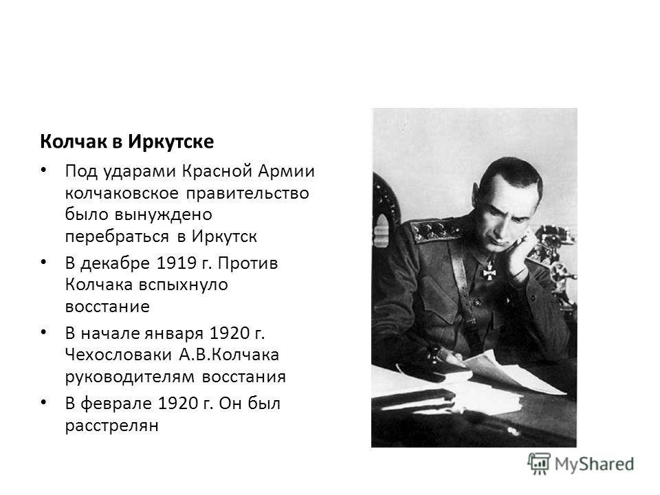 Колчак в Иркутске Под ударами Красной Армии колчаковское правительство было вынуждено перебраться в Иркутск В декабре 1919 г. Против Колчака вспыхнуло восстание В начале января 1920 г. Чехословаки А.В.Колчака руководителям восстания В феврале 1920 г.