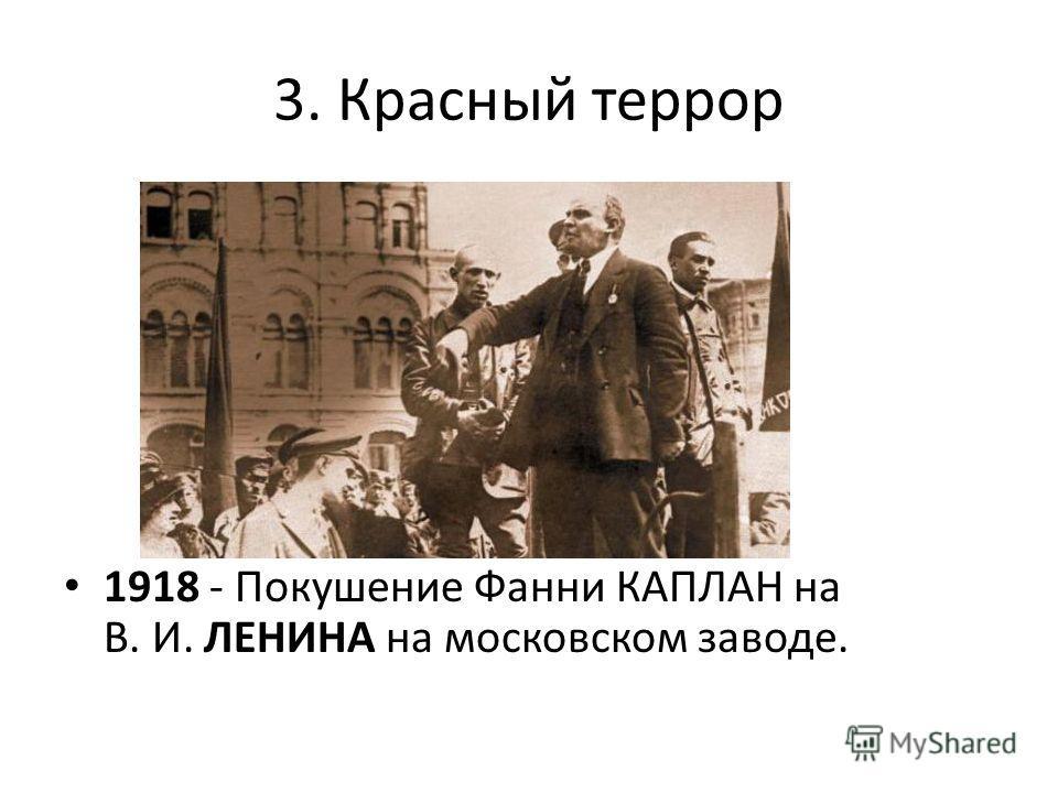 3. Красный террор 1918 - Покушение Фанни КАПЛАН на В. И. ЛЕНИНА на московском заводе.