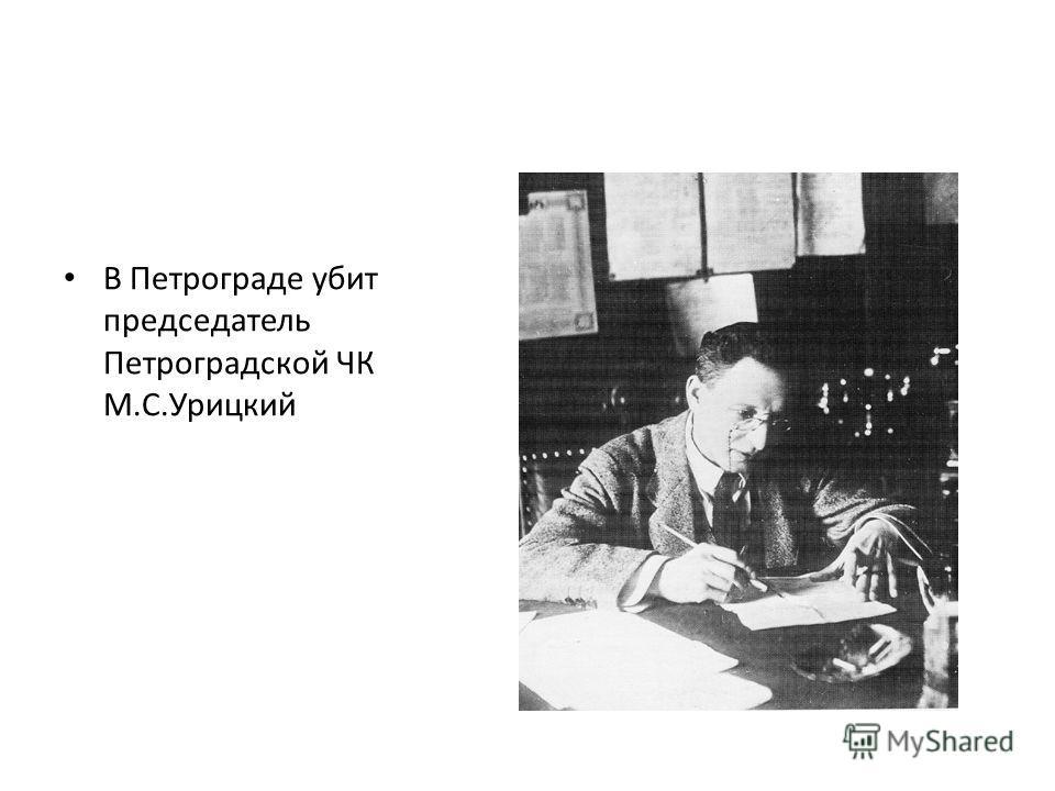 В Петрограде убит председатель Петроградской ЧК М.С.Урицкий