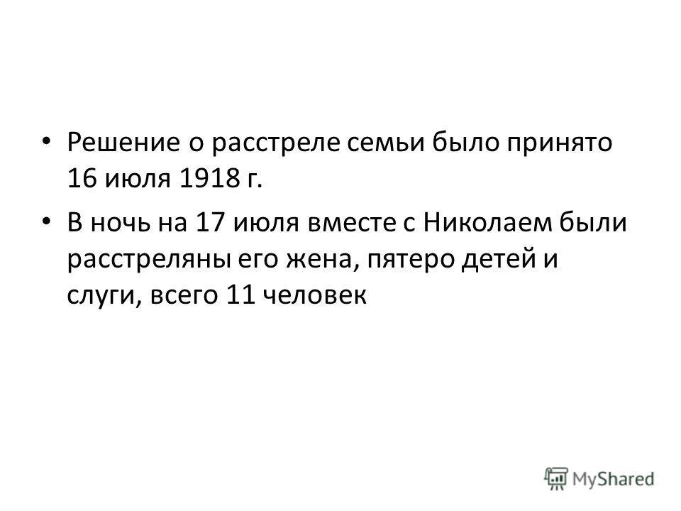 Решение о расстреле семьи было принято 16 июля 1918 г. В ночь на 17 июля вместе с Николаем были расстреляны его жена, пятеро детей и слуги, всего 11 человек