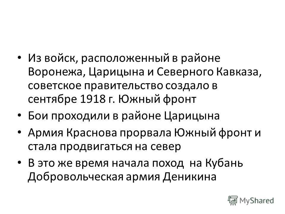Из войск, расположенный в районе Воронежа, Царицына и Северного Кавказа, советское правительство создало в сентябре 1918 г. Южный фронт Бои проходили в районе Царицына Армия Краснова прорвала Южный фронт и стала продвигаться на север В это же время н