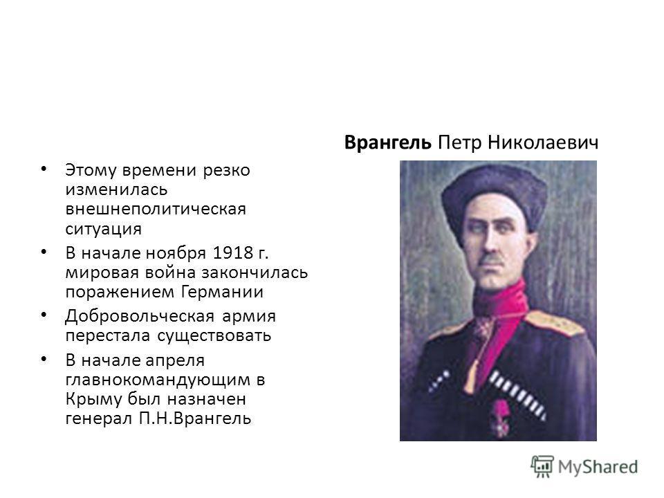 Этому времени резко изменилась внешнеполитическая ситуация В начале ноября 1918 г. мировая война закончилась поражением Германии Добровольческая армия перестала существовать В начале апреля главнокомандующим в Крыму был назначен генерал П.Н.Врангель