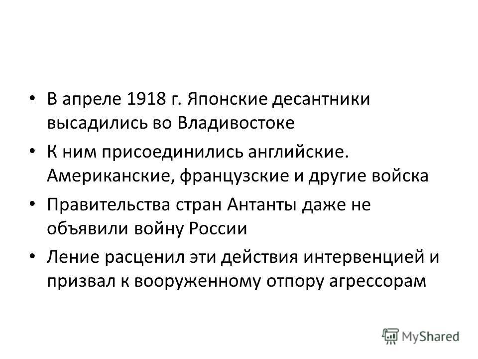 В апреле 1918 г. Японские десантники высадились во Владивостоке К ним присоединились английские. Американские, французские и другие войска Правительства стран Антанты даже не объявили войну России Ление расценил эти действия интервенцией и призвал к