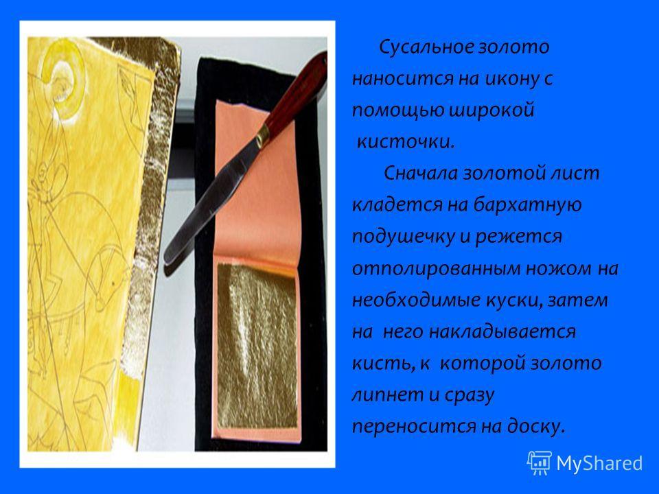 Сусальное золото наносится на икону с помощью широкой кисточки. Сначала золотой лист кладется на бархатную подушечку и режется отполированным ножом на необходимые куски, затем на него накладывается кисть, к которой золото липнет и сразу переносится н