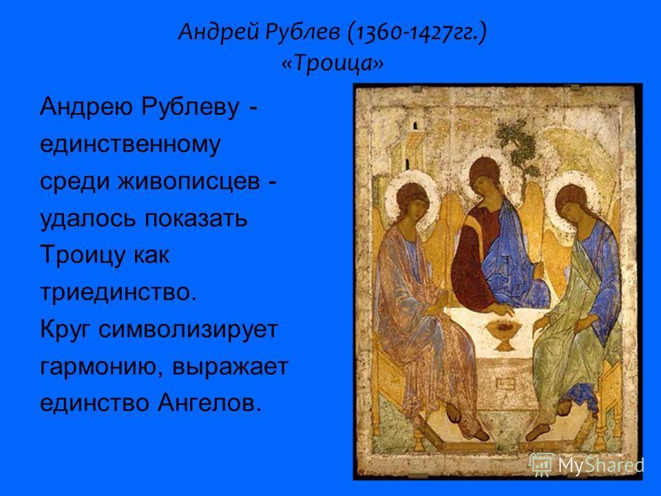Андрей Рублев (1360-1427гг.) «Троица» Андрею Рублеву - единственному среди живописцев - удалось показать Троицу как триединство. Круг символизирует гармонию, выражает единство Ангелов.