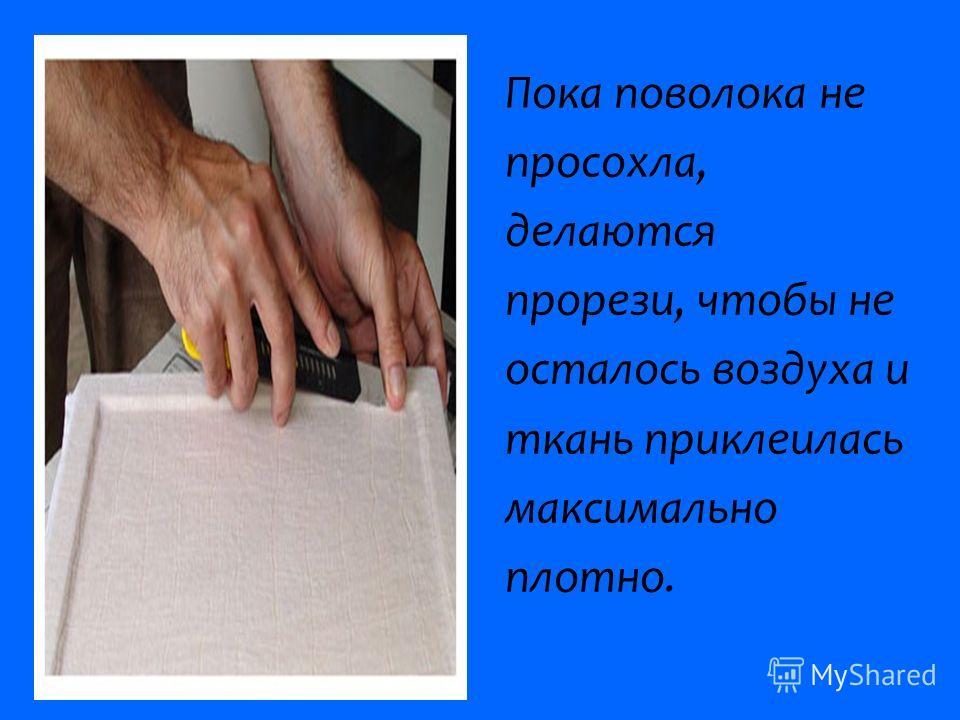Пока поволока не просохла, делаются прорези, чтобы не осталось воздуха и ткань приклеилась максимально плотно.