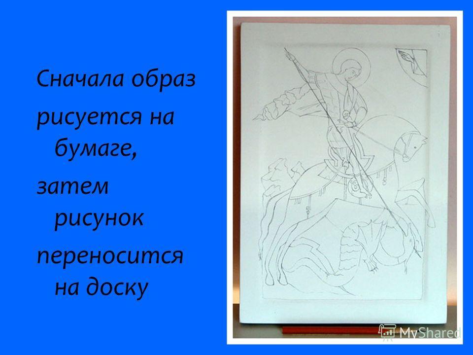 Сначала образ рисуется на бумаге, затем рисунок переносится на доску