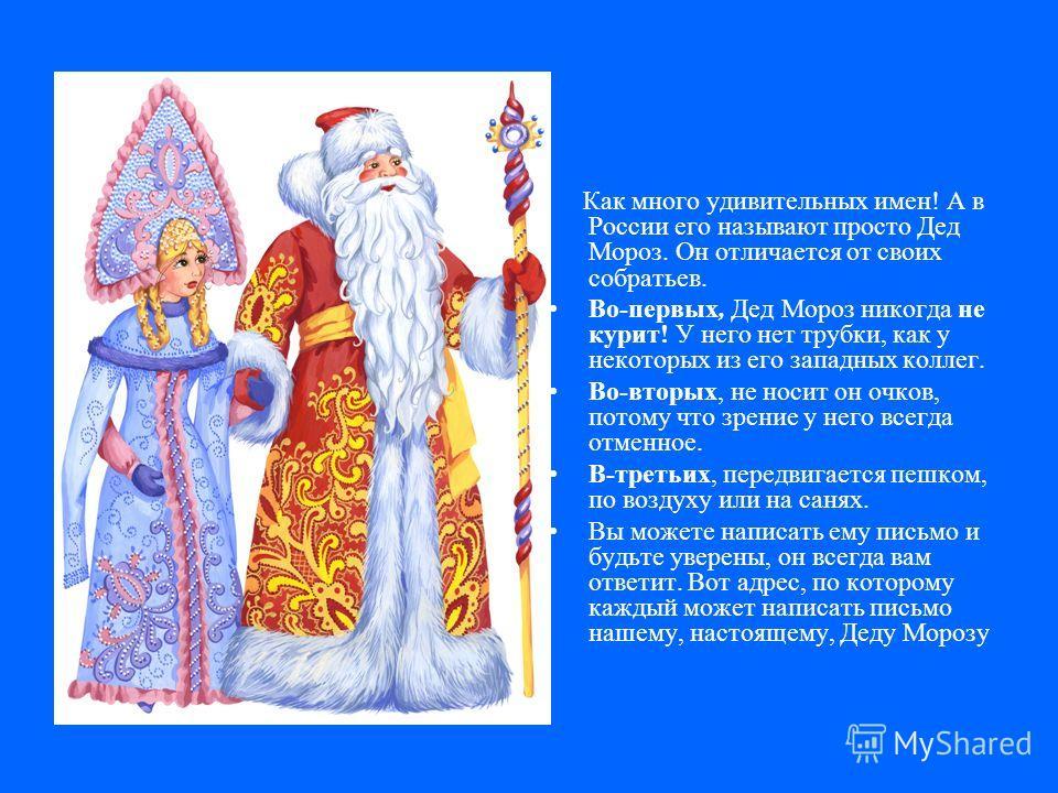 Как много удивительных имен! А в России его называют просто Дед Мороз. Он отличается от своих собратьев. Во-первых, Дед Мороз никогда не курит! У него нет трубки, как у некоторых из его западных коллег. Во-вторых, не носит он очков, потому что зрение