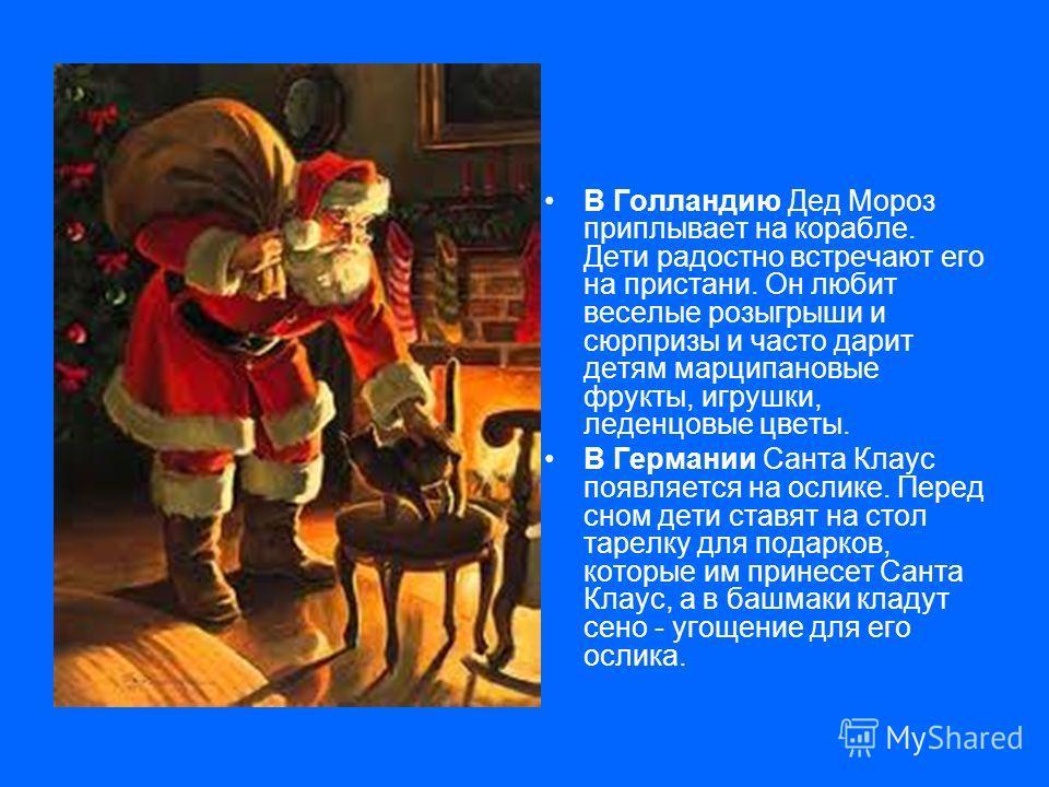 В Голландию Дед Мороз приплывает на корабле. Дети радостно встречают его на пристани. Он любит веселые розыгрыши и сюрпризы и часто дарит детям марципановые фрукты, игрушки, леденцовые цветы. В Германии Санта Клаус появляется на ослике. Перед сном де