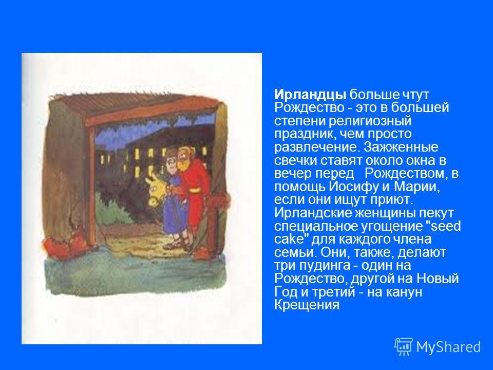 Ирландцы больше чтут Рождество - это в большей степени религиозный праздник, чем просто развлечение. Зажженные свечки ставят около окна в вечер перед Рождеством, в помощь Йосифу и Марии, если они ищут приют. Ирландские женщины пекут специальное угоще