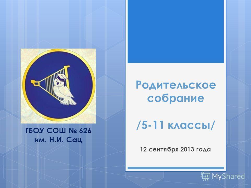 Родительское собрание /5-11 классы/ 12 сентября 2013 года ГБОУ СОШ 626 им. Н.И. Сац