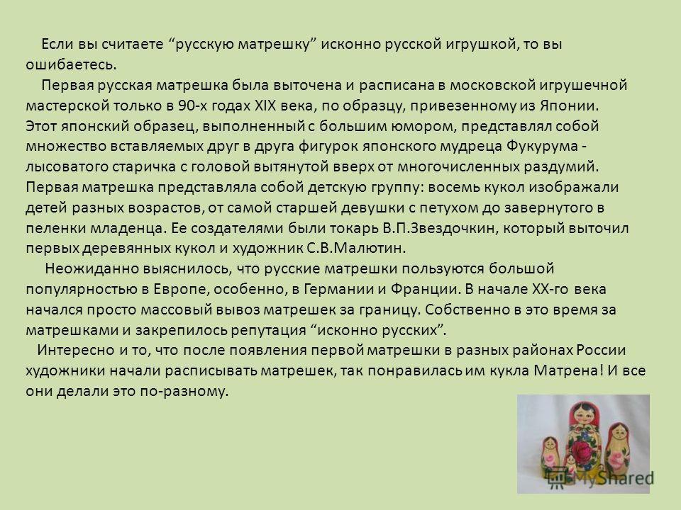 Если вы считаете русскую матрешку исконно русской игрушкой, то вы ошибаетесь. Первая русская матрешка была выточена и расписана в московской игрушечной мастерской только в 90-х годах XIX века, по образцу, привезенному из Японии. Этот японский образец