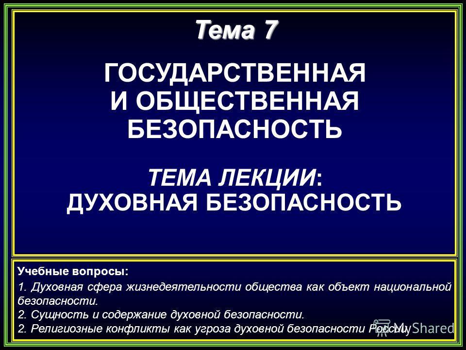 Тема 7 ГОСУДАРСТВЕННАЯ И ОБЩЕСТВЕННАЯ БЕЗОПАСНОСТЬ ТЕМА ЛЕКЦИИ: ДУХОВНАЯ БЕЗОПАСНОСТЬ Учебные вопросы: 1. Духовная сфера жизнедеятельности общества как объект национальной безопасности. 2. Сущность и содержание духовной безопасности. 2. Религиозные к