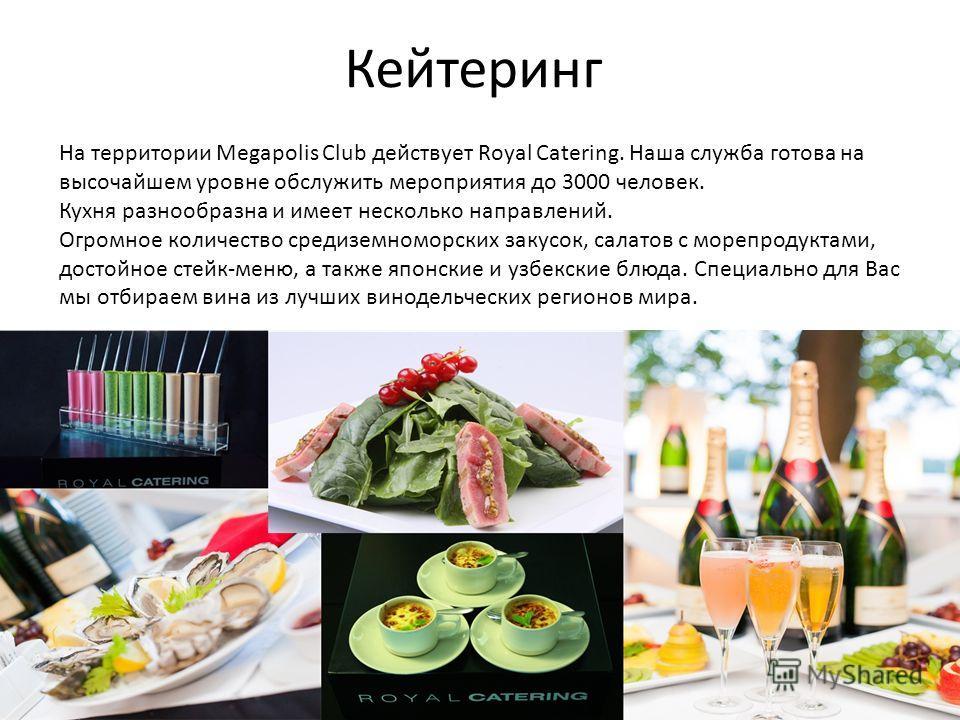 Кейтеринг На территории Megapolis Club действует Royal Catering. Наша служба готова на высочайшем уровне обслужить мероприятия до 3000 человек. Кухня разнообразна и имеет несколько направлений. Огромное количество средиземноморских закусок, салатов с