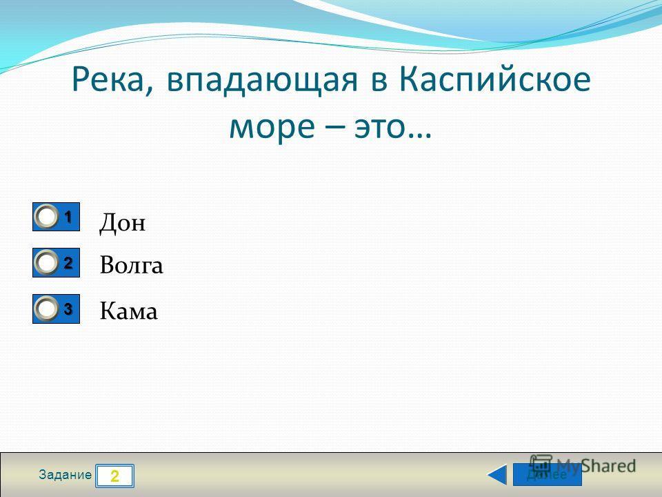 Далее 2 Задание 1111 2222 3333 Река, впадающая в Каспийское море – это… Дон Волга Кама