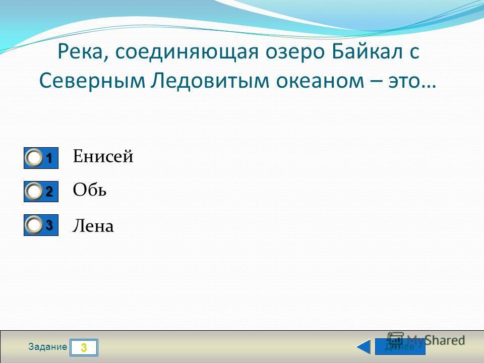 Далее 3 Задание 1111 2222 3333 Река, соединяющая озеро Байкал с Северным Ледовитым океаном – это… Енисей Обь Лена