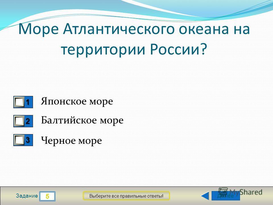 Далее 5 Задание Выберите все правильные ответы! 1111 2222 3333 Море Атлантического океана на территории России? Японское море Балтийское море Черное море