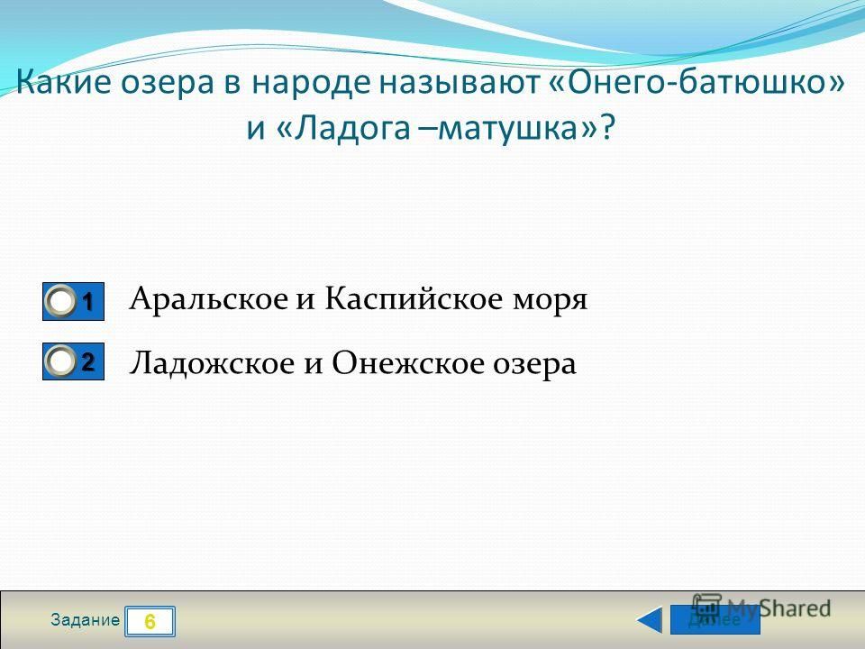 Далее 6 Задание 1111 2222 Какие озера в народе называют «Онего-батюшко» и «Ладога –матушка»? Аральское и Каспийское моря Ладожское и Онежское озера