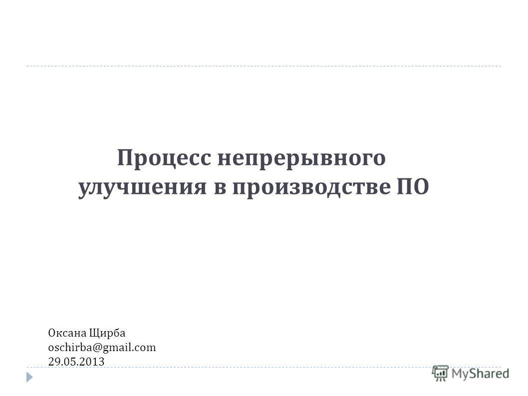 Процесс непрерывного улучшения в производстве ПО Оксана Щирба oschirba@gmail.com 29.05.2013