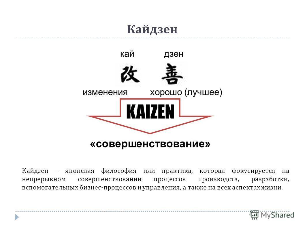 Кайдзен Кайдзен – японская философия или практика, которая фокусируется на непрерывном совершенствовании процессов производста, разработки, вспомогательных бизнес-процессов и управления, а также на всех аспектах жизни.