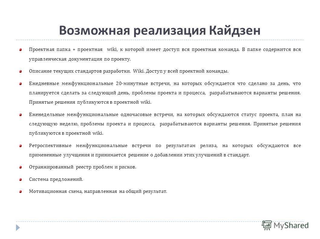 Возможная реализация Кайдзен Проектная папка + проектная wiki, к которой имеет доступ вся проектная команда. В папке содержится вся управленческая документация по проекту. Описание текущих стандартов разработки. Wiki. Доступ у всей проектной команды.