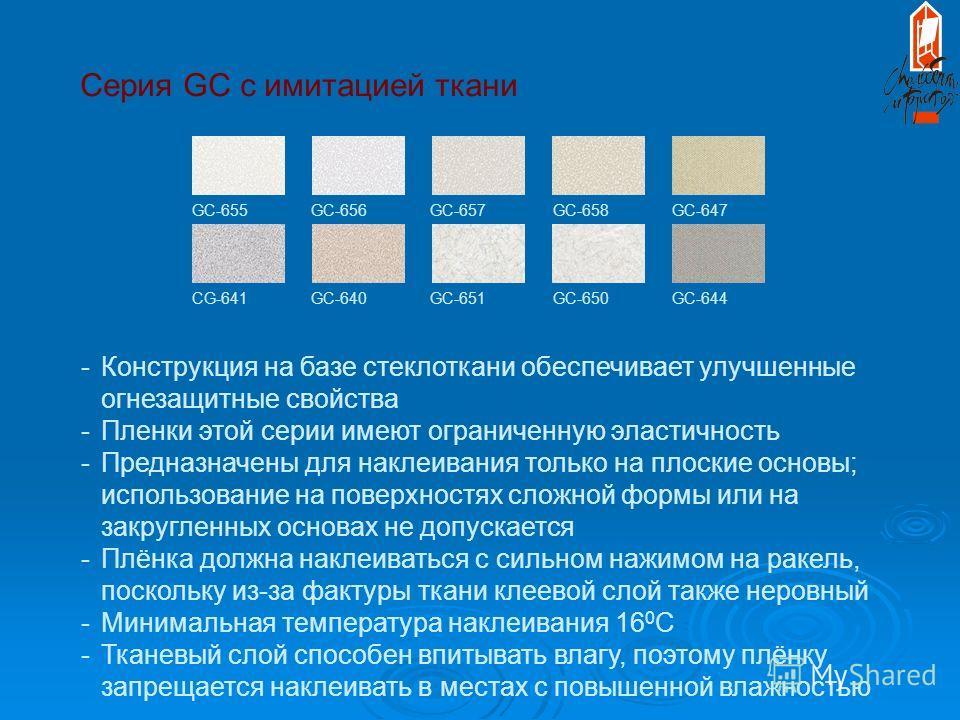 Серия GC с имитацией ткани GC-655 GC-656 GC-657 GC-658 GC-647 CG-641 GC-640 GC-651 GC-650 GC-644 -Конструкция на базе стеклоткани обеспечивает улучшенные огнезащитные свойства -Пленки этой серии имеют ограниченную эластичность -Предназначены для накл