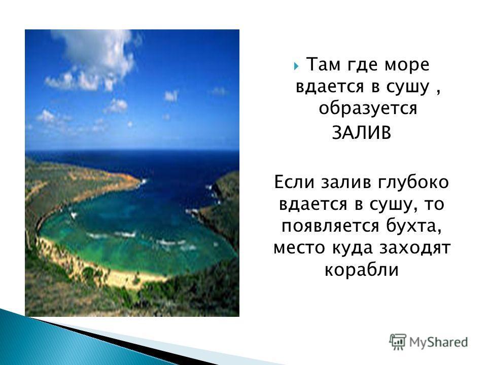Там где море вдается в сушу, образуется ЗАЛИВ Если залив глубоко вдается в сушу, то появляется бухта, место куда заходят корабли