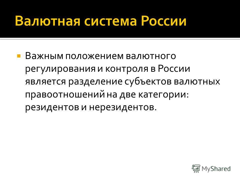 Важным положением валютного регулирования и контроля в России является разделение субъектов валютных правоотношений на две категории: резидентов и нерезидентов.