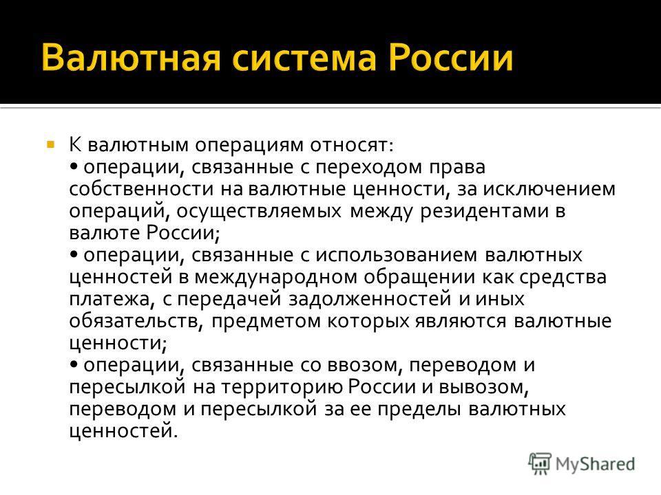 К валютным операциям относят: операции, связанные с переходом права собственности на валютные ценности, за исключением операций, осуществляемых между резидентами в валюте России; операции, связанные с использованием валютных ценностей в международном